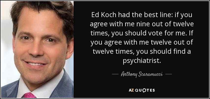 Ed Koch had the best line: if you agree with me nine out of twelve times, you should vote for me. If you agree with me twelve out of twelve times, you should find a psychiatrist. - Anthony Scaramucci