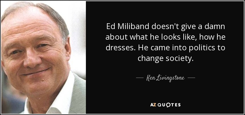 Ed Miliband doesn't give a damn about what he looks like, how he dresses. He came into politics to change society. - Ken Livingstone