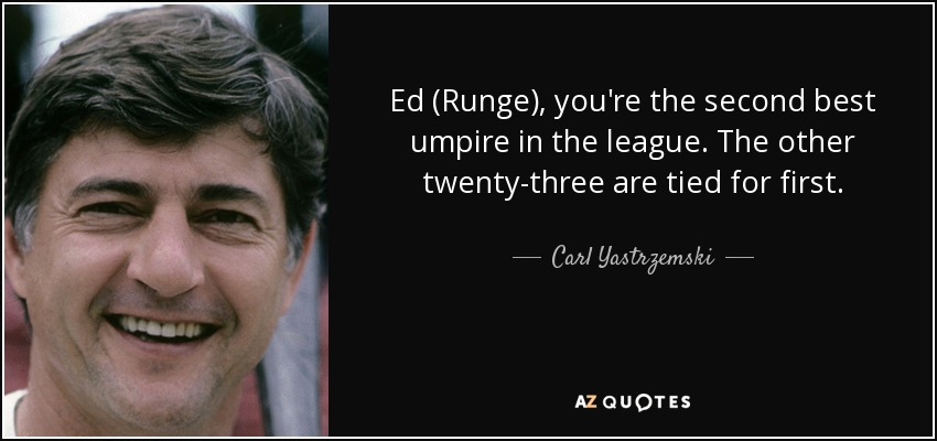 Ed (Runge), you're the second best umpire in the league. The other twenty-three are tied for first. - Carl Yastrzemski