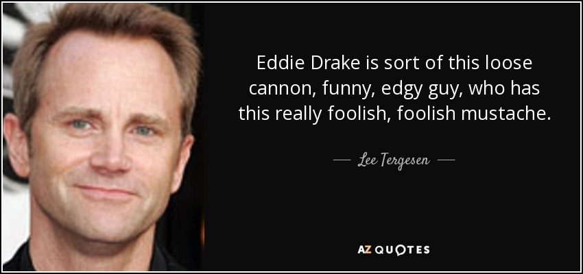 Eddie Drake is sort of this loose cannon, funny, edgy guy, who has this really foolish, foolish mustache. - Lee Tergesen