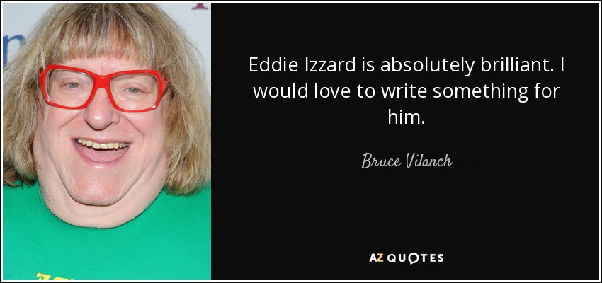 Eddie Izzard is absolutely brilliant. I would love to write something for him. - Bruce Vilanch
