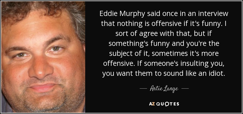Eddie Murphy said once in an interview that nothing is offensive if it's funny. I sort of agree with that, but if something's funny and you're the subject of it, sometimes it's more offensive. If someone's insulting you, you want them to sound like an idiot. - Artie Lange