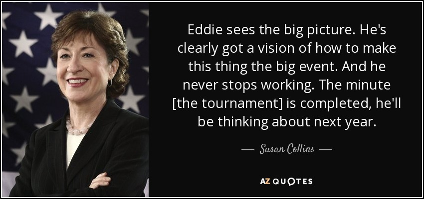 Eddie sees the big picture. He's clearly got a vision of how to make this thing the big event. And he never stops working. The minute [the tournament] is completed, he'll be thinking about next year. - Susan Collins