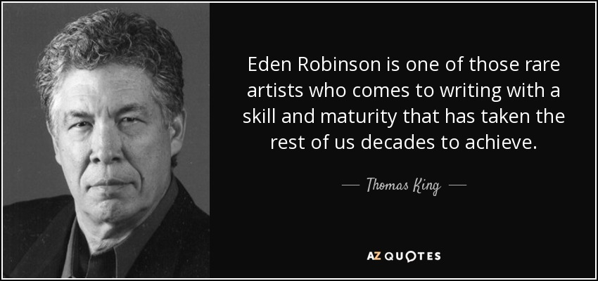 Eden Robinson is one of those rare artists who comes to writing with a skill and maturity that has taken the rest of us decades to achieve. - Thomas King