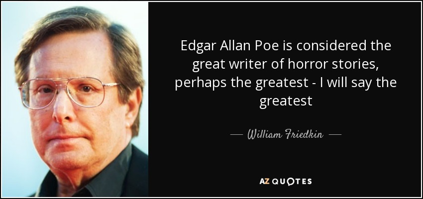 Edgar Allan Poe is considered the great writer of horror stories, perhaps the greatest - I will say the greatest - William Friedkin