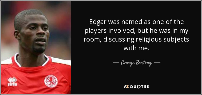 Edgar was named as one of the players involved, but he was in my room, discussing religious subjects with me. - George Boateng