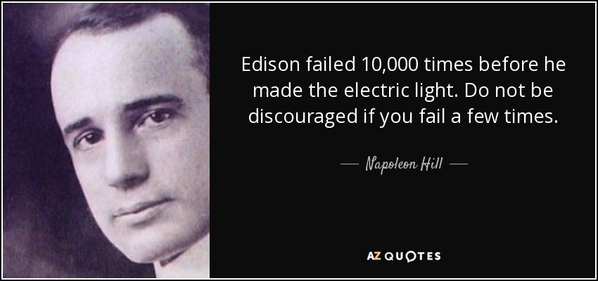 Edison failed 10,000 times before he made the electric light. Do not be discouraged if you fail a few times. - Napoleon Hill