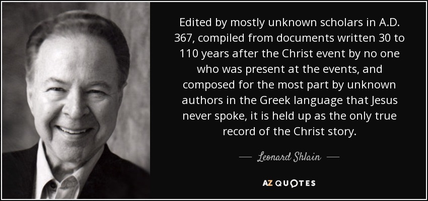 Edited by mostly unknown scholars in A.D. 367, compiled from documents written 30 to 110 years after the Christ event by no one who was present at the events, and composed for the most part by unknown authors in the Greek language that Jesus never spoke, it is held up as the only true record of the Christ story. - Leonard Shlain