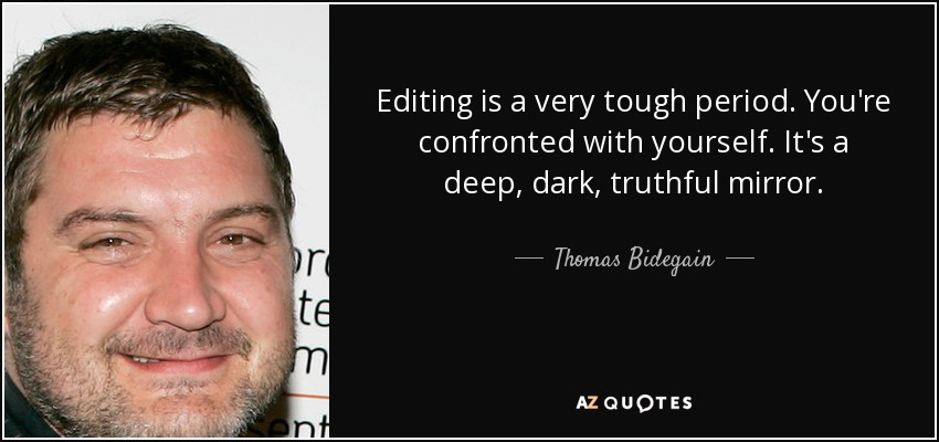 Editing is a very tough period. You're confronted with yourself. It's a deep, dark, truthful mirror. - Thomas Bidegain