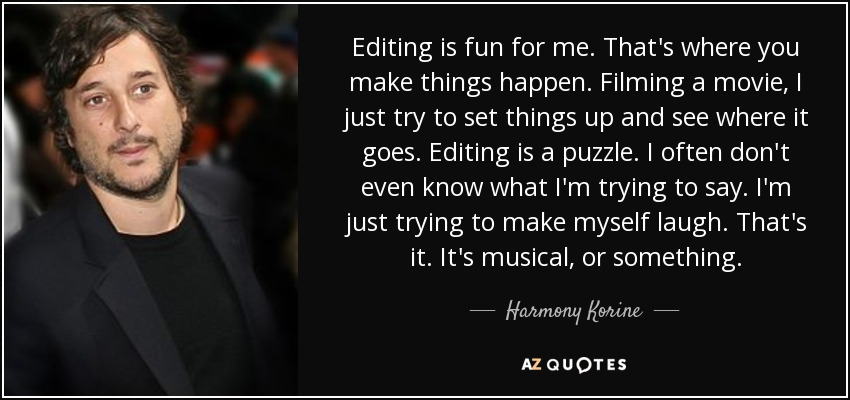 Editing is fun for me. That's where you make things happen. Filming a movie, I just try to set things up and see where it goes. Editing is a puzzle. I often don't even know what I'm trying to say. I'm just trying to make myself laugh. That's it. It's musical, or something. - Harmony Korine