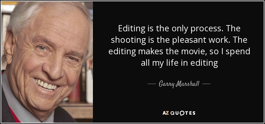 Editing is the only process. The shooting is the pleasant work. The editing makes the movie, so I spend all my life in editing - Garry Marshall