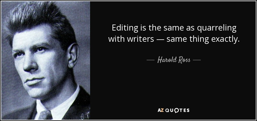Editing is the same as quarreling with writers — same thing exactly. - Harold Ross