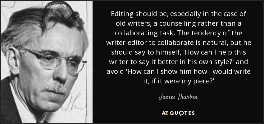 Editing should be, especially in the case of old writers, a counselling rather than a collaborating task. The tendency of the writer-editor to collaborate is natural, but he should say to himself, 'How can I help this writer to say it better in his own style?' and avoid 'How can I show him how I would write it, if it were my piece?' - James Thurber