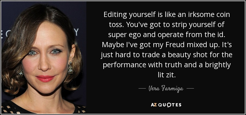 Editing yourself is like an irksome coin toss. You've got to strip yourself of super ego and operate from the id. Maybe I've got my Freud mixed up. It's just hard to trade a beauty shot for the performance with truth and a brightly lit zit. - Vera Farmiga