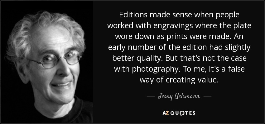 Editions made sense when people worked with engravings where the plate wore down as prints were made. An early number of the edition had slightly better quality. But that's not the case with photography. To me, it's a false way of creating value. - Jerry Uelsmann