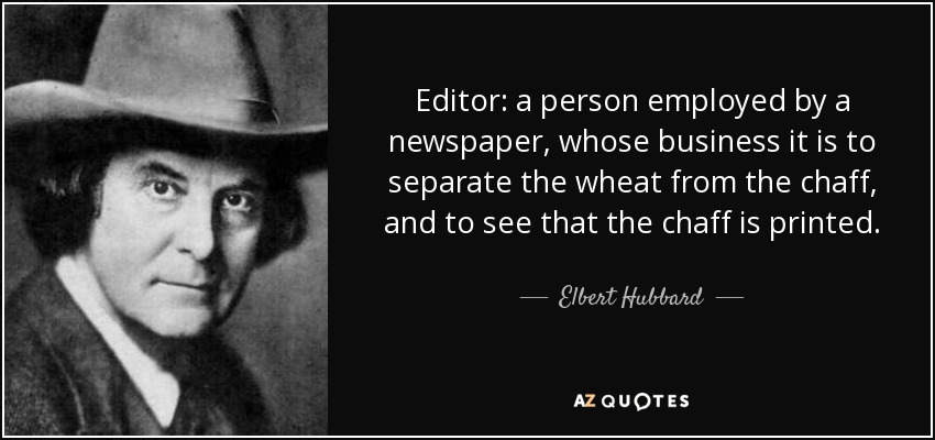 Editor: a person employed by a newspaper, whose business it is to separate the wheat from the chaff, and to see that the chaff is printed. - Elbert Hubbard