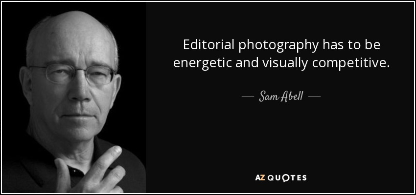 Editorial photography has to be energetic and visually competitive. - Sam Abell