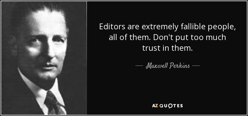 Editors are extremely fallible people, all of them. Don't put too much trust in them. - Maxwell Perkins