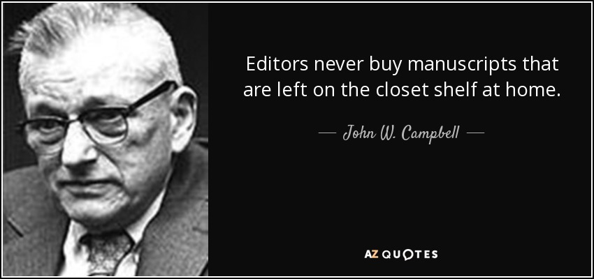Editors never buy manuscripts that are left on the closet shelf at home. - John W. Campbell