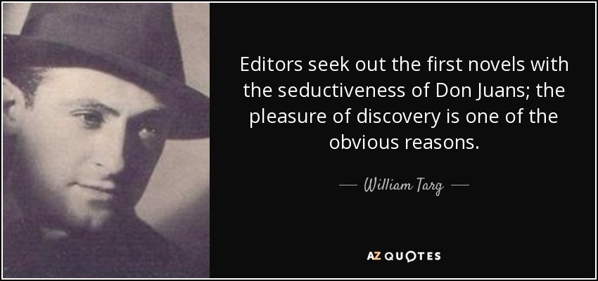 Editors seek out the first novels with the seductiveness of Don Juans; the pleasure of discovery is one of the obvious reasons. - William Targ