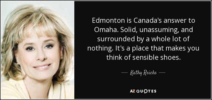 Edmonton is Canada's answer to Omaha. Solid, unassuming, and surrounded by a whole lot of nothing. It's a place that makes you think of sensible shoes. - Kathy Reichs