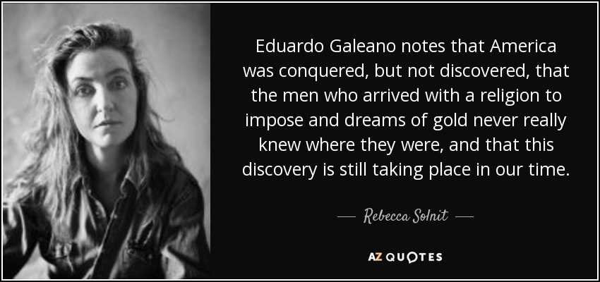 Eduardo Galeano notes that America was conquered, but not discovered, that the men who arrived with a religion to impose and dreams of gold never really knew where they were, and that this discovery is still taking place in our time. - Rebecca Solnit