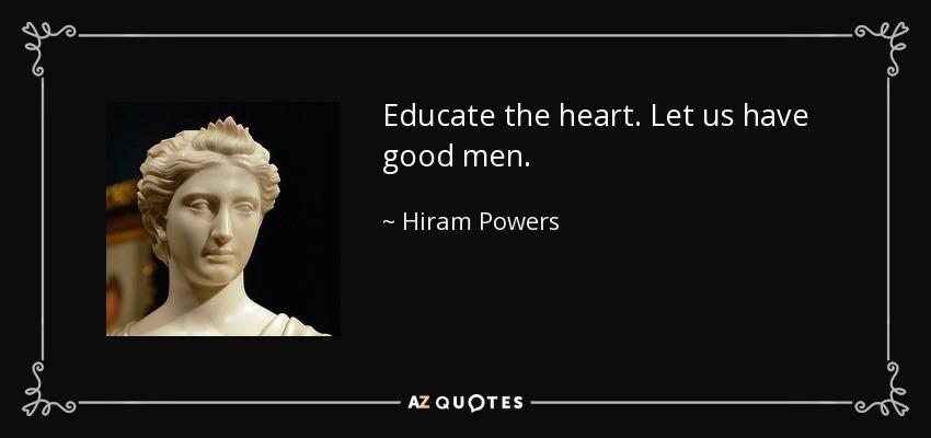 Educate the heart. Let us have good men. - Hiram Powers