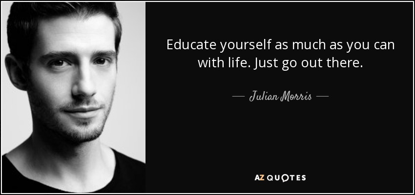 Educate yourself as much as you can with life. Just go out there. - Julian Morris