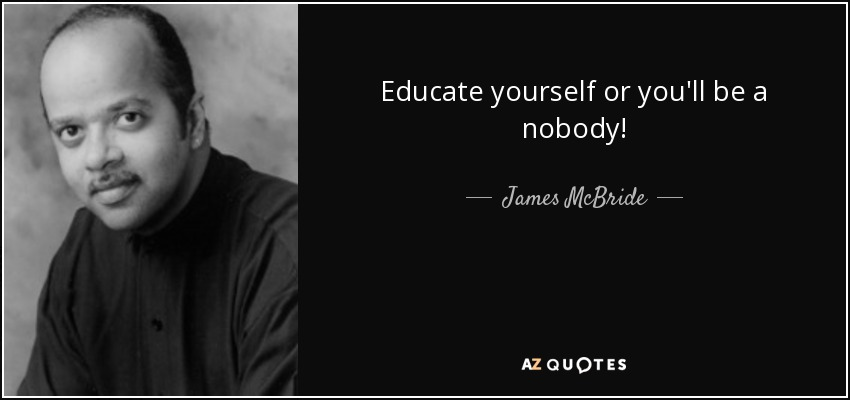 Educate yourself or you'll be a nobody! - James McBride