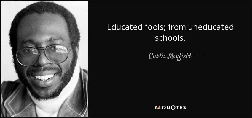 Educated fools; from uneducated schools. - Curtis Mayfield