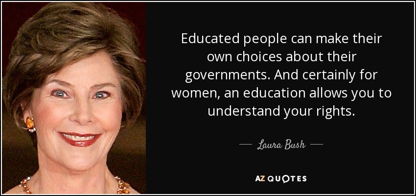 Educated people can make their own choices about their governments. And certainly for women, an education allows you to understand your rights. - Laura Bush