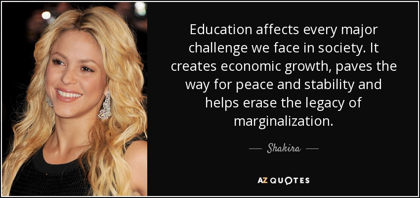 Education affects every major challenge we face in society. It creates economic growth, paves the way for peace and stability and helps erase the legacy of marginalization. - Shakira