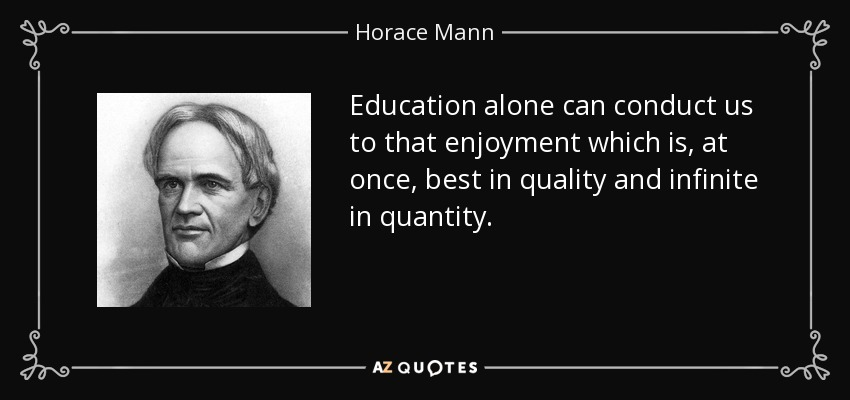Education alone can conduct us to that enjoyment which is, at once, best in quality and infinite in quantity. - Horace Mann