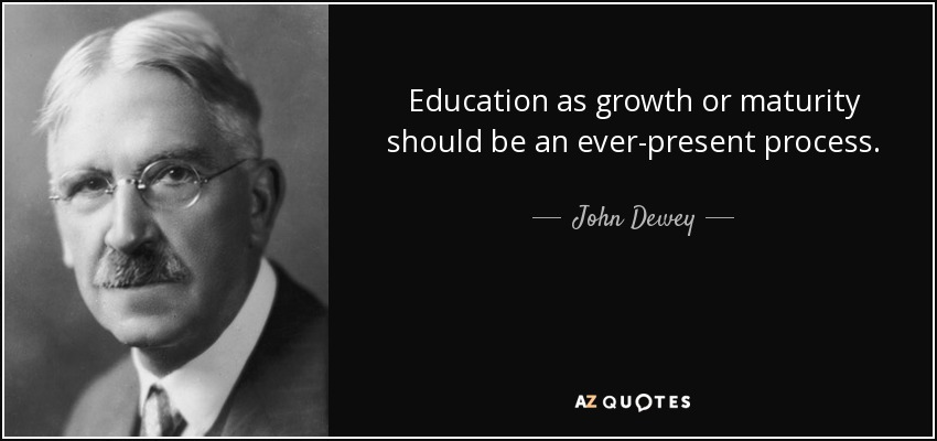 Education as growth or maturity should be an ever-present process. - John Dewey