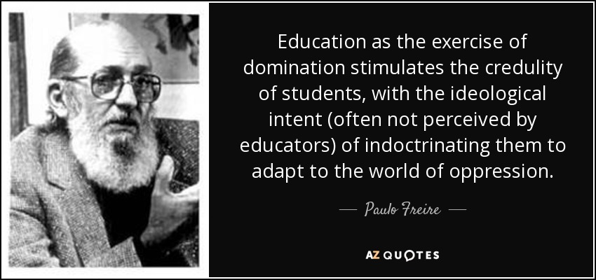Education as the exercise of domination stimulates the credulity of students, with the ideological intent (often not perceived by educators) of indoctrinating them to adapt to the world of oppression. - Paulo Freire