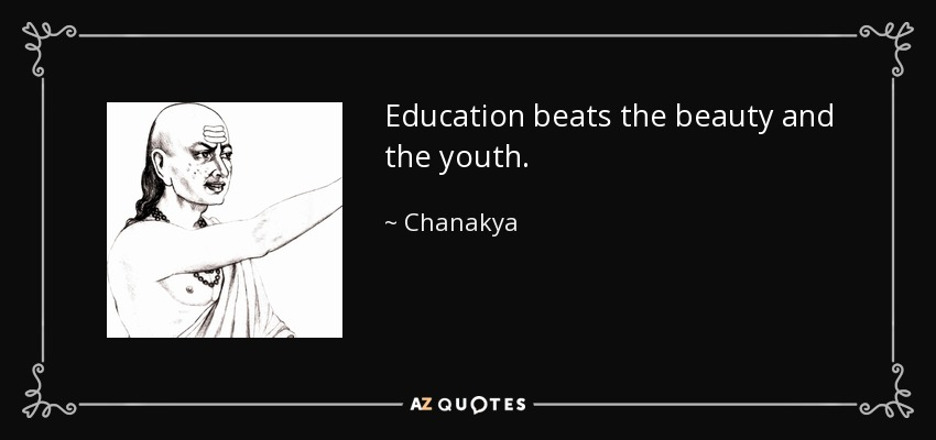 Education beats the beauty and the youth. - Chanakya