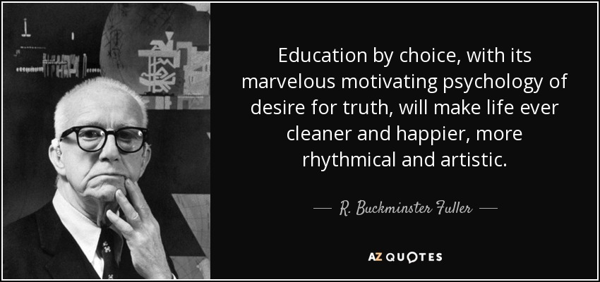 Education by choice, with its marvelous motivating psychology of desire for truth, will make life ever cleaner and happier, more rhythmical and artistic. - R. Buckminster Fuller