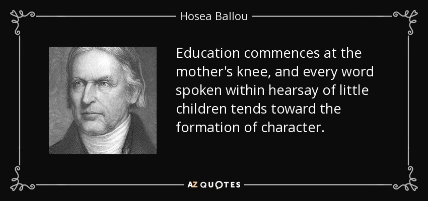 Education commences at the mother's knee, and every word spoken within hearsay of little children tends toward the formation of character. - Hosea Ballou