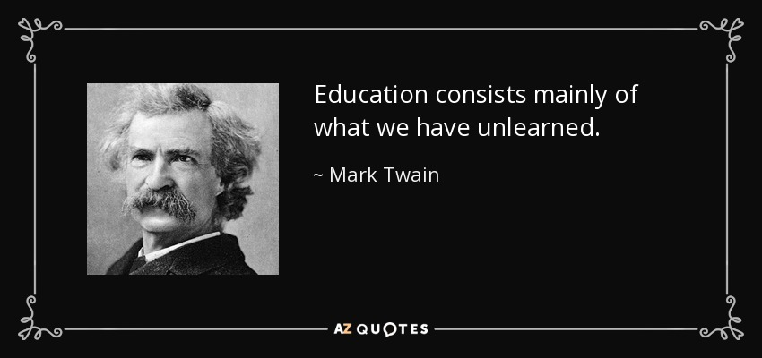 Education consists mainly of what we have unlearned. - Mark Twain