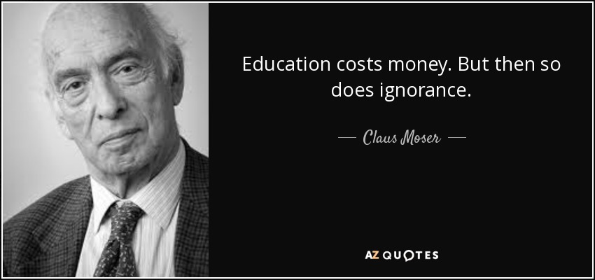 Education costs money. But then so does ignorance. - Claus Moser, Baron Moser