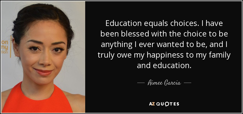 Education equals choices. I have been blessed with the choice to be anything I ever wanted to be, and I truly owe my happiness to my family and education. - Aimee Garcia