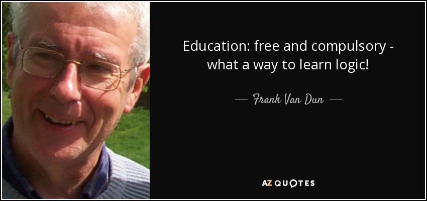 Education: free and compulsory - what a way to learn logic! - Frank Van Dun
