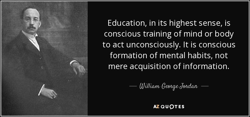 Education, in its highest sense, is conscious training of mind or body to act unconsciously. It is conscious formation of mental habits, not mere acquisition of information. - William George Jordan