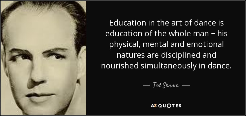 Education in the art of dance is education of the whole man − his physical, mental and emotional natures are disciplined and nourished simultaneously in dance. - Ted Shawn