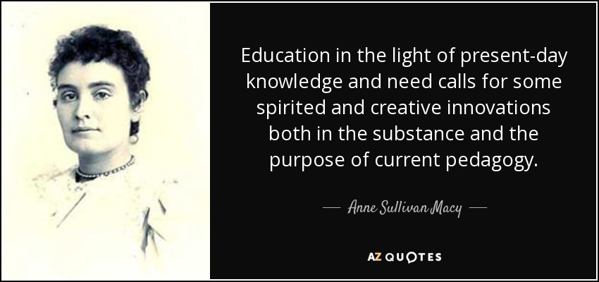 Education in the light of present-day knowledge and need calls for some spirited and creative innovations both in the substance and the purpose of current pedagogy. - Anne Sullivan Macy