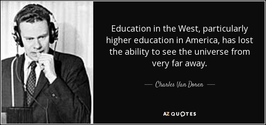 Education in the West, particularly higher education in America, has lost the ability to see the universe from very far away. - Charles Van Doren