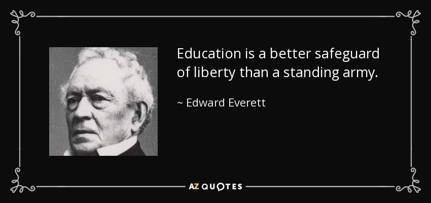 Education is a better safeguard of liberty than a standing army. - Edward Everett