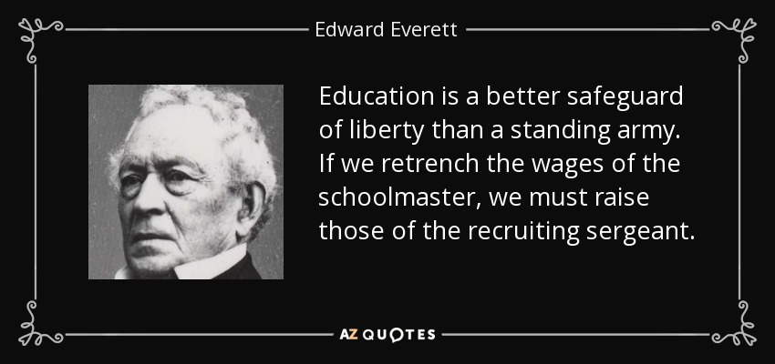 Education is a better safeguard of liberty than a standing army. If we retrench the wages of the schoolmaster, we must raise those of the recruiting sergeant. - Edward Everett