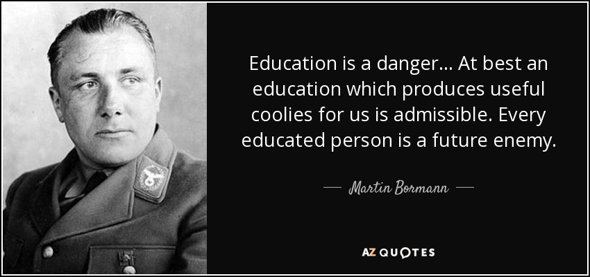 Education is a danger... At best an education which produces useful coolies for us is admissible. Every educated person is a future enemy. - Martin Bormann