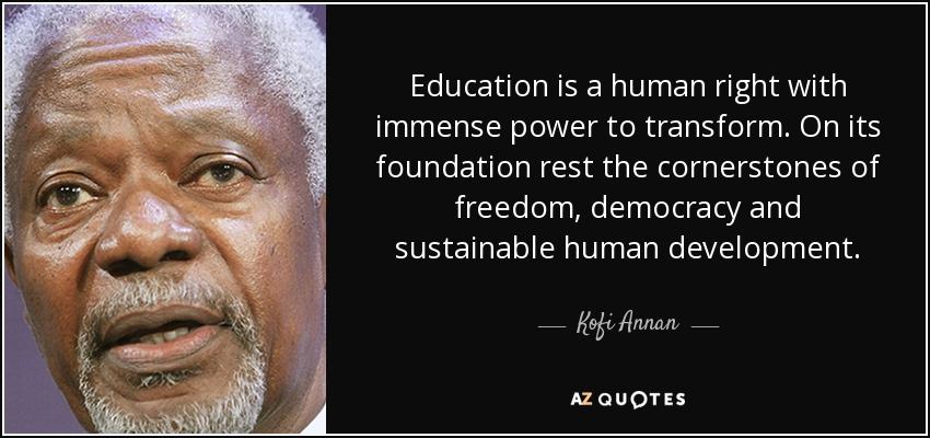Education is a human right with immense power to transform. On its foundation rest the cornerstones of freedom, democracy and sustainable human development. - Kofi Annan